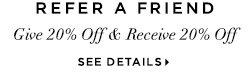 REFER A FRIEND. Give 20% Off & Receive 20% Off. SEE DETAILS